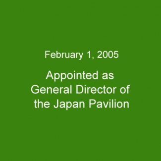 February 1, 2005:Appointed as General Director of the Japan Pavilion