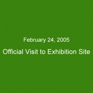 February 24, 2005:Official Visit to Exhibition Site