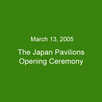 March 13, 2005:The Japan Pavilions Opening Ceremony