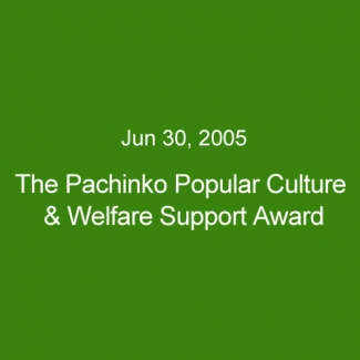 Jun 30, 2005:The Pachinko Popular Culture & Welfare Support Award