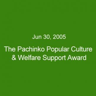 Jun 30, 2005:The Pachinko Popular Culture & Welfare Support Award